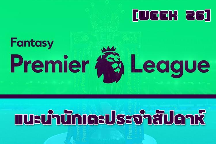 Fantasy Premier League [Week 26] ข้อมูลสถิติ แนะนำนักเตะประจำสัปดาห์